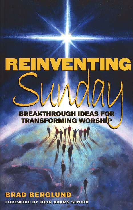 Reinventing Sunday: Breakthrough Ideas for Transforming Worship