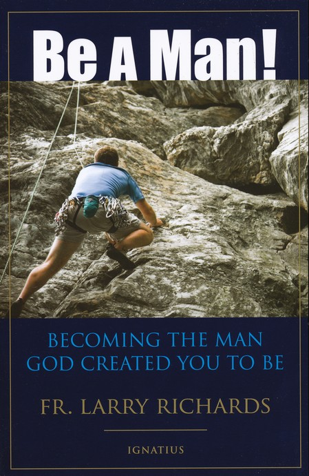 Be a Man: Becoming the Man God Created You to Be