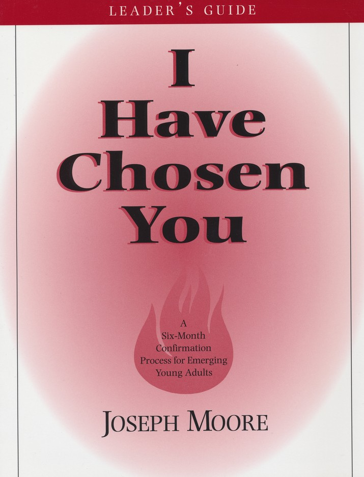 I Have Chosen You: A Six Month Confirmation Program for Emerging Young Adults (Leader's Book)