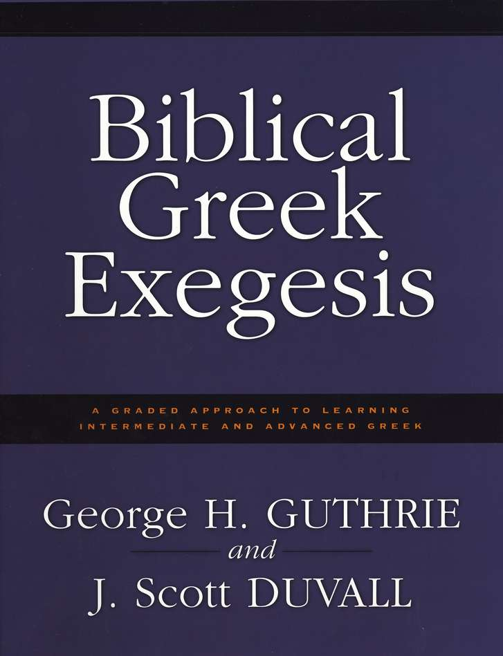 Biblical Greek Exegesis: A Graded Approach to Learning Intermediate and Advanced Greek