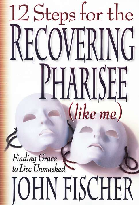 12 Steps for the Recovering Pharisee(like me): Finding Grace to  Live Unmasked