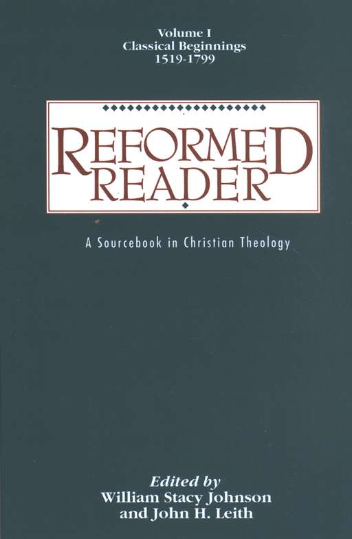 Reformed Reader,Volume I: Classical Beginnings, 1519-1799 A Sourcebook in Christian Theology