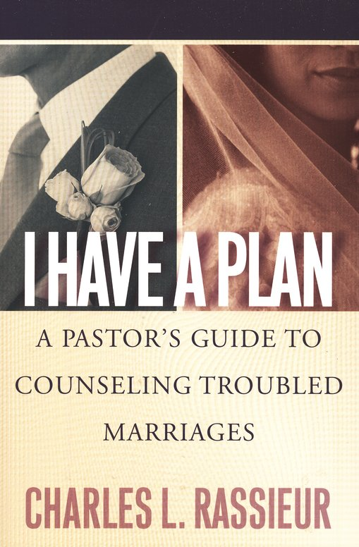 I Have a Plan: A Pastor's Guide to Counseling Troubled Marriages