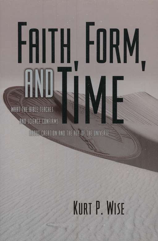 Faith, Form, and Time: What the Bible Teaches and Science Confirms about Creation and the Age of the Universe