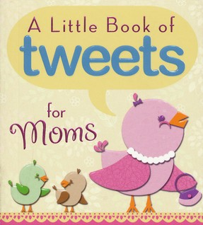 Little Book of Tweets for Moms: 140 Bits of Inspiration in 140 Characters or Less