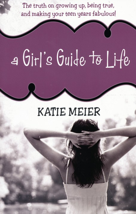 A Girl's Guide to Life: The Truth on Growing Up, Being True, and Making  Your Teen Years Fabulous!: Katie Meier: 9781400315949 - Christianbook.com