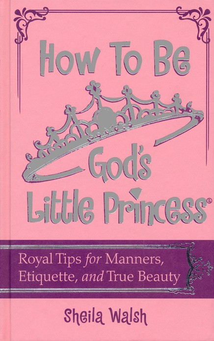 How to Be God's Little Princess: Royal Tips of Manners  and Etiquette for Girls