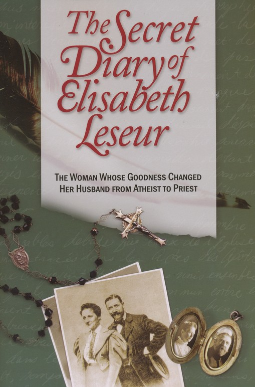 The Secret Diary of Elisabeth Leseur: The Woman Whose Goodness Changed Her Husband from Atheist to Priest