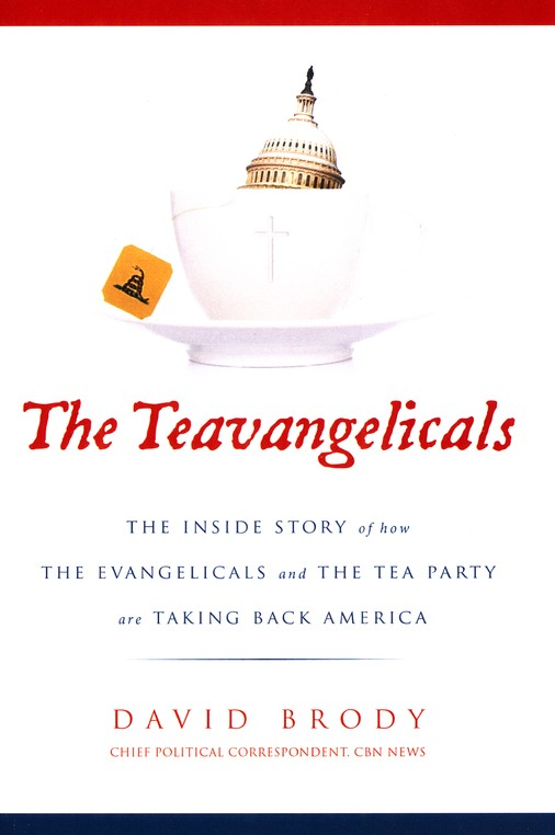 The Teavangelicals: The Inside Story of How the Evangelicals and the Tea Party Are Taking Back America