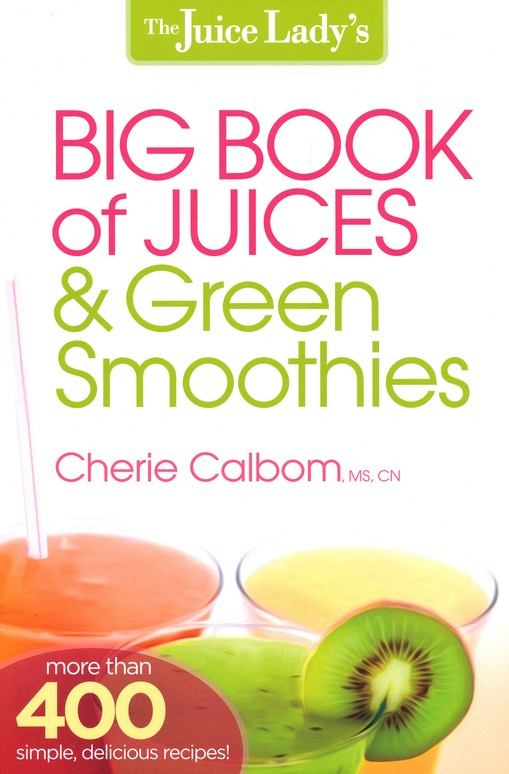 The Juice Lady's Big Book of Juicing & Green Smoothies: More than 400 Simple, Delicious Recipes!