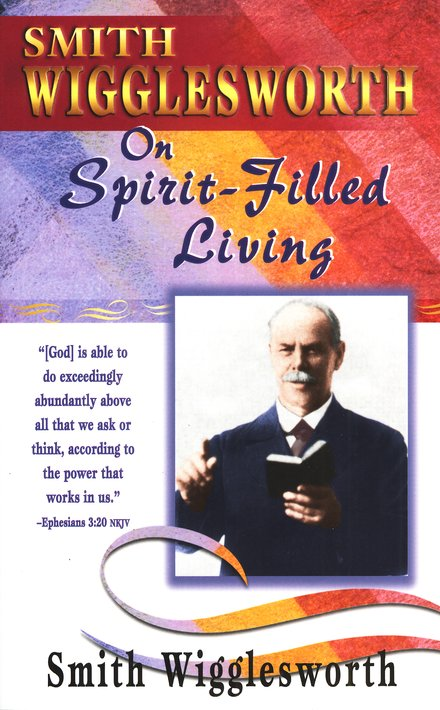 Smith Wigglesworth on Spirit-Filled Living