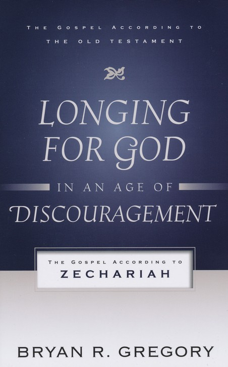 Longing for God in an Age of Discouragement: The Gospel According to Zechariah