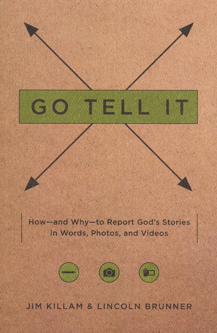 Go Tell It: How and Why to Report God's Stories in Words, Photos, and Videos