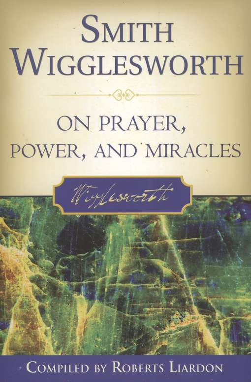 Smith Wigglesworth on Prayer, Power & Miracles