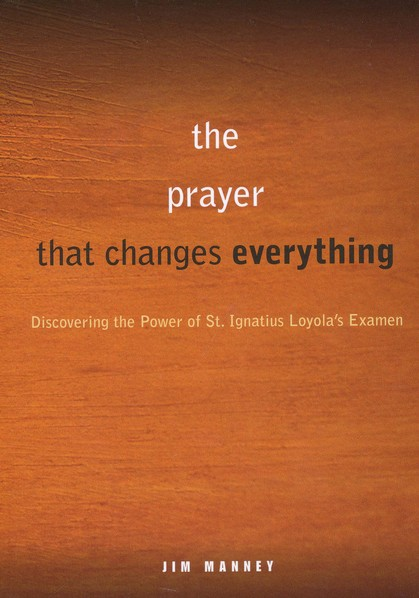 The Prayer That Changes Everything: Discovering the Power of St. Ignatius Loyola's Examen