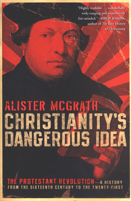 Christianity's Dangerous Idea: The Protestant Revolution- A History From the Sixteenth Century to the Twenty-First