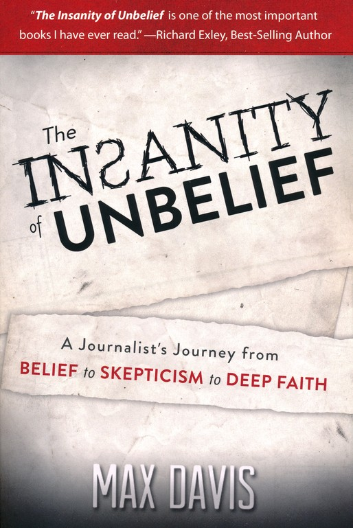 The Insanity of Unbelief: A Journalist's Journey from Belief to Skepticism to Deep Faith