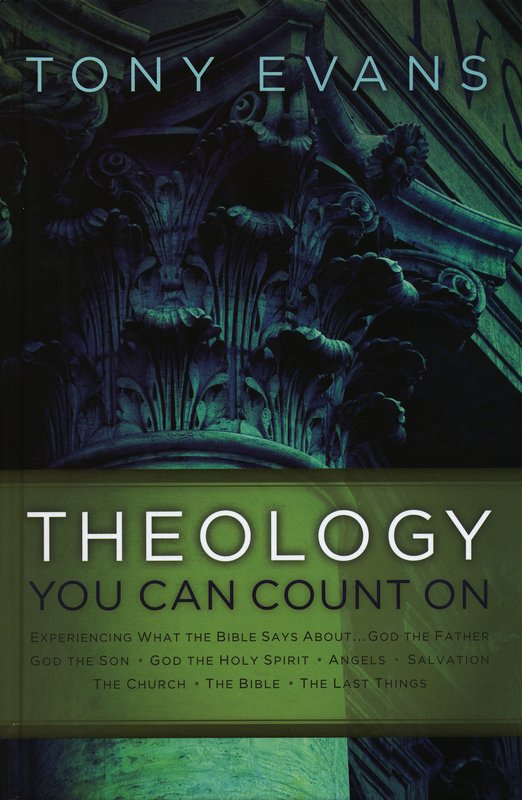 Theology You Can Count On: Experiencing What the Bible Says About God the Father, God the Son, God the Holy Spirit, Angels, Salvation…