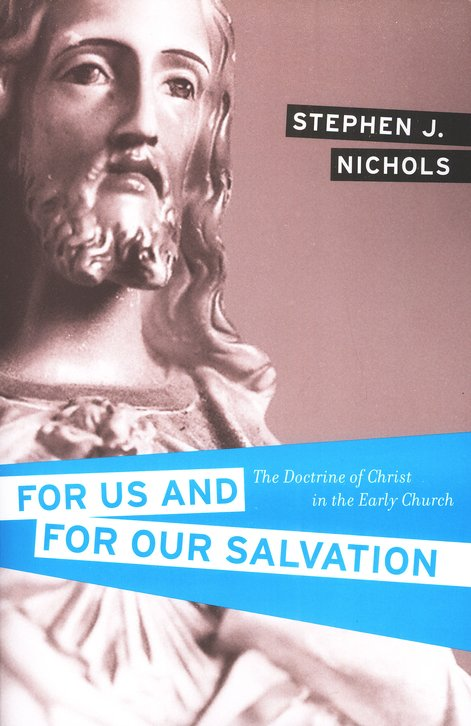 For Us and for Our Salvation: The Doctrine of Christ in the Early Church