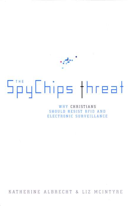 The Spychips Threat: Why Christians Should Resist  RFID and Computer Tracking