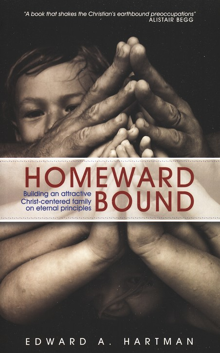 Homeward Bound: Building an Attractive, Christ-Centered Family on Eternal Principles