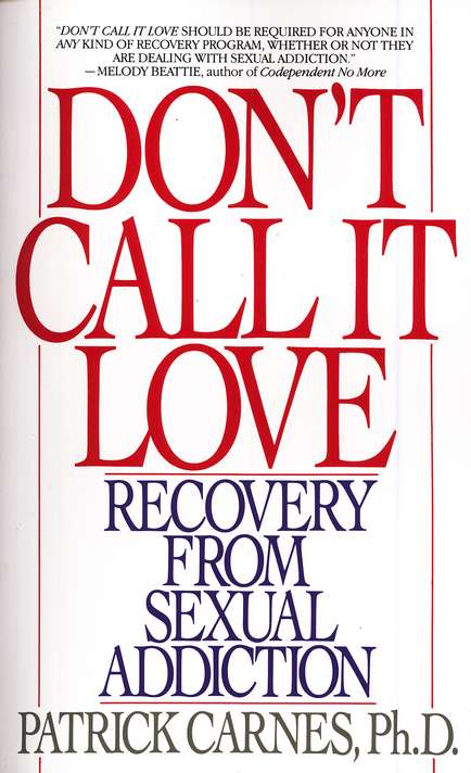 Don't Call It Love: Recovery from Sexual Addiction