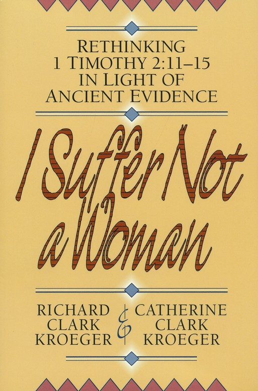 I Suffer Not a Woman: Rethinking 1 Timothy 2:11-15 in Light of Ancient Evidence