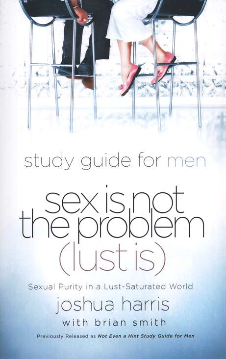 Sex is Not the Problem (Lust is) A Study Guide for Men