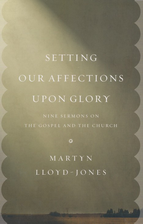 Setting Our Affections upon Glory: Nine Sermons on the Gospel and the Church