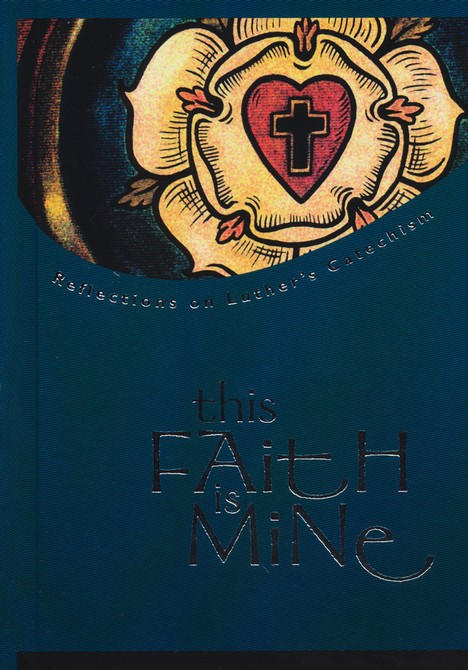 This Faith Is Mine: Reflections on Luther's Catechism