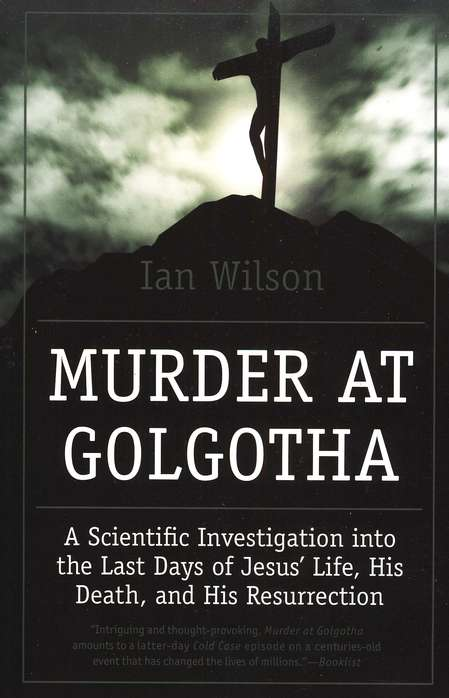 Murder at Golgotha: A Scientific Investigation into the Last Days of Jesus' Life, His Death, and His Resurrection