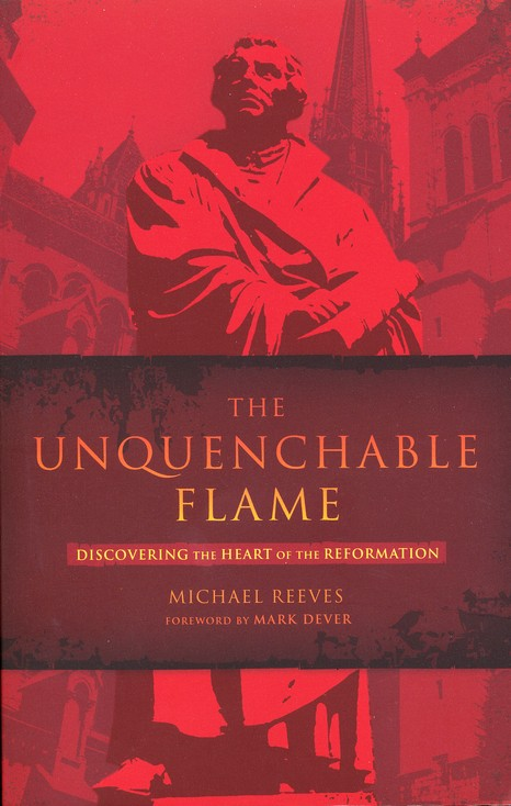 The Unquenchable Flame: Discovering the Heart of the Reformation