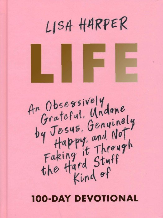 Life: An Obsessively Grateful, Undone by Jesus, Genuinely Happy, and Not  Faking it Through the Hard Stuff Kind of Devotional: Lisa Harper:  9781433691959 - Christianbook.com