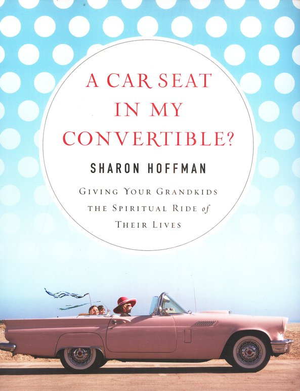 A Car Seat in My Convertible? Giving Your Grandchildren the Spiritual Ride of Their Lives