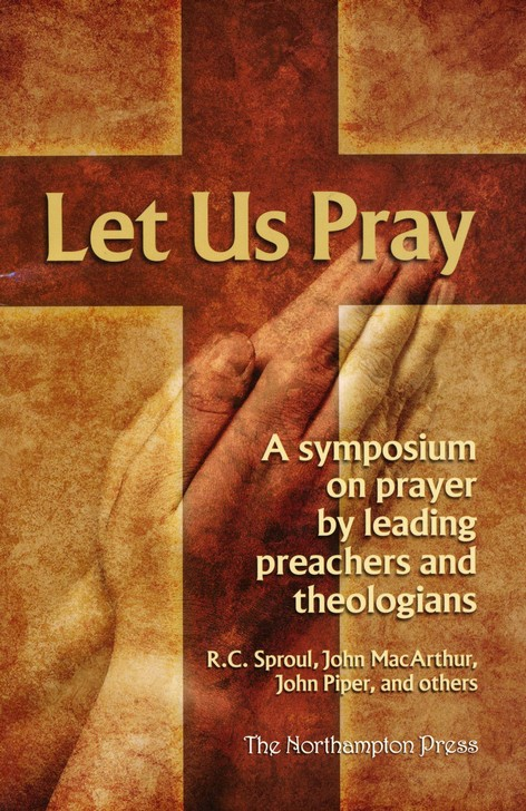 Let Us Pray A Symposium On Prayer By Leading Preachers And Theologians RC Sproul John MacArthur Piper 9780984706204