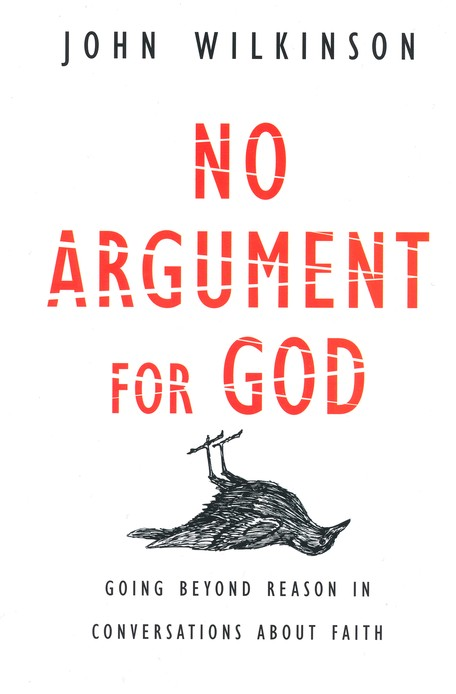 No Argument for God: Why Reason Is Overrated in Conversations About Faith