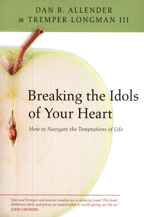 Breaking the Idols of Your Heart: How to Navigate the Temptations of Life
