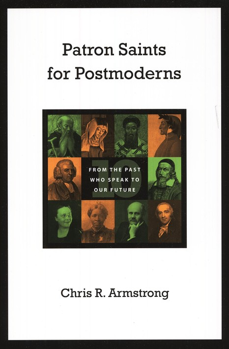 Patron Saints for Postmoderns: Ten from the Past Who Speak to Our Future