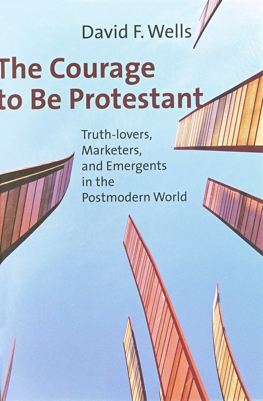 The Courage to Be Protestant: Truth Lovers, Marketers, and Emergents in the Postmodern World