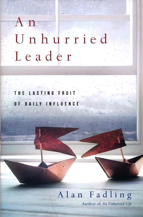 An Unhurried Leader The Lasting Fruit Of Daily Influence Alan