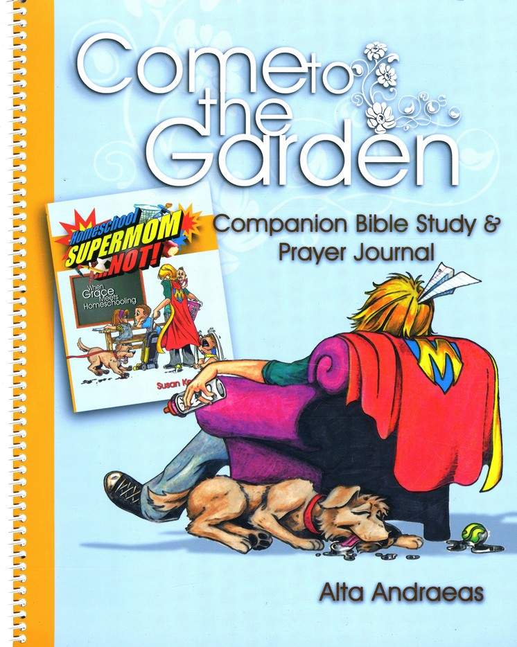 Come to the Garden: Companion Bible Study & Prayer Journal for Homeschool Supermom . . . Not!