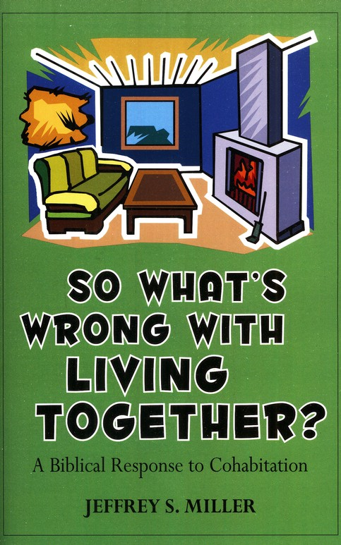 So What's Wrong With Living Together? A Biblical Response To Cohabitation