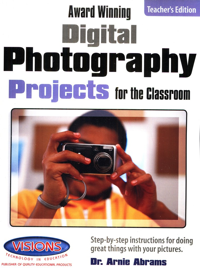 Award Winning Digital Photography Projects for the Classroom Teacher's Edition