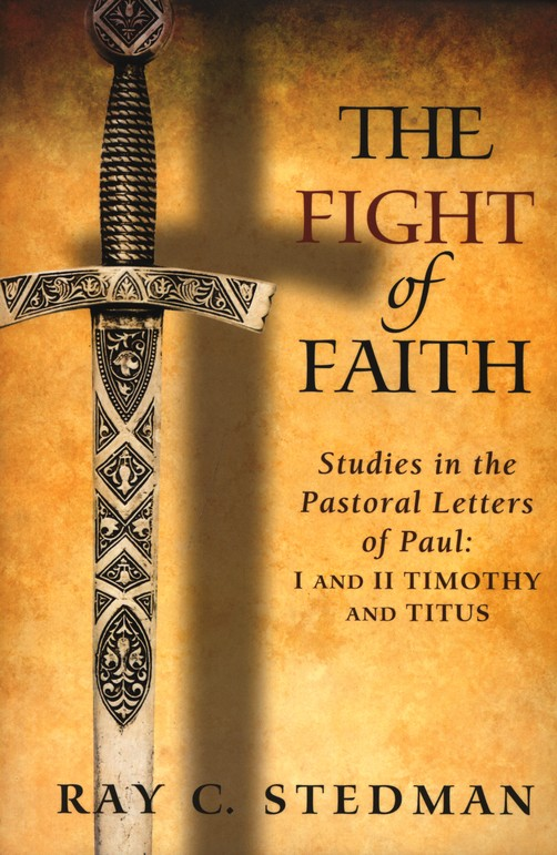 The Fight of Faith: Studies in the Pastoral Letters of Paul; I and II Timothy and Titus
