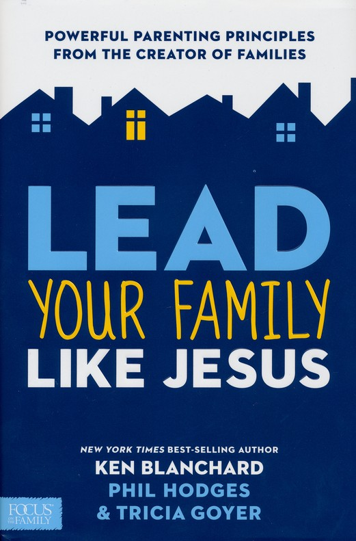 Lead Your Family Like Jesus Powerful Parenting Principles from the Creator of Families