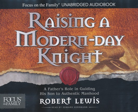 Raising a Modern-Day Knight, Audio CD Edition: A Father's Role in Guiding His Son to Authentic Manhood