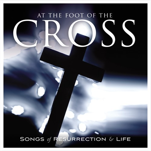At The Foot Of The Cross: Songs of Resurrection & Life CD