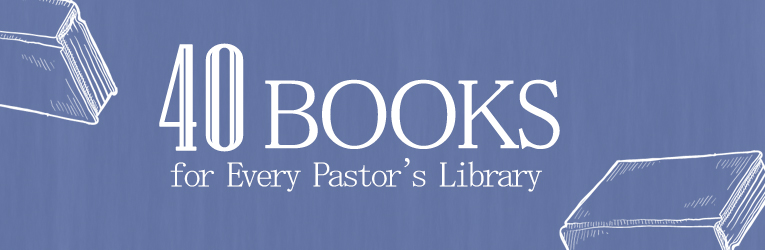 40 Books to Every Pastor's Library